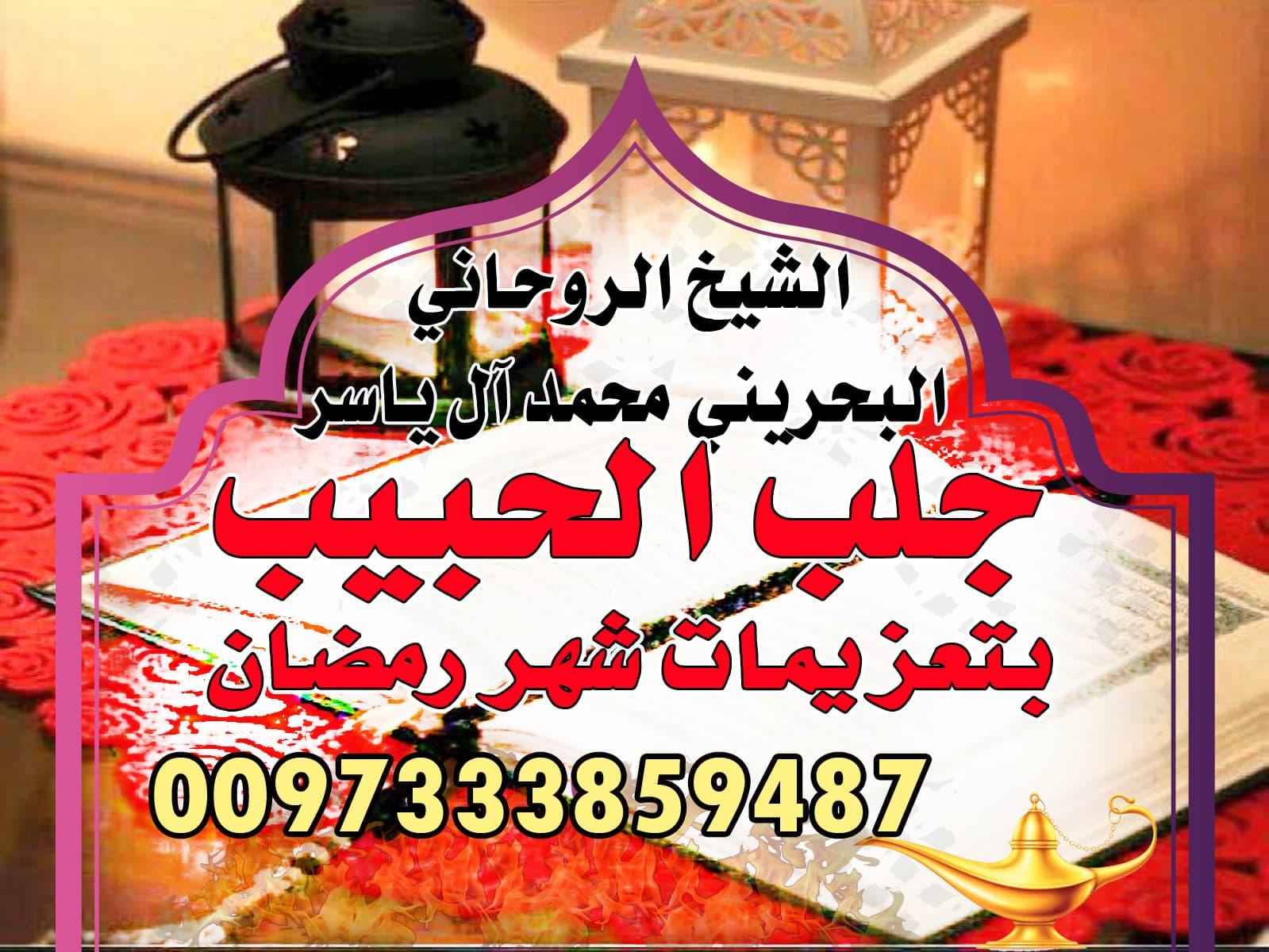 جلب الحبيب بتعزيمات شهر رمضان الشيخ الروحاني محمد آل ياسر 0097333859487