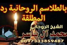 بالطلاسم الروحانية رد المطلقة الشيخ الروحاني محمد آل ياسر 0097333859487