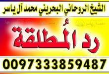 رد المطلقة آلياسر 0097333859487 الشيخ الروحاني محمد آل ياسر