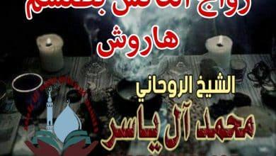زواج العانس بطلسم هاروش الشيخ الروحاني محمد آل ياسر 0097333859487