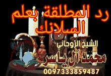 رد المطلقة بعلم السلانك الشيخ الروحاني محمد آل ياسر 0097333859487