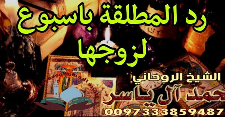 رد المطلقة باسبوع لزوجها الشيخ الروحاني محمد آل ياسر 0097333859487