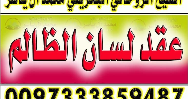 عقد لسان الظالم 0097333859487 الشيخ الروحاني محمد آل ياسر